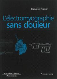 Electromyographie. Volume 1, L'électromyographie sans douleur : principes et précautions techniques de l'examen