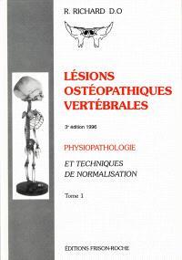 Lésions ostéopathiques vertébrales : physiopathologie et techniques de normalisation. Volume 1