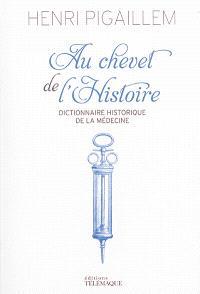Au chevet de l'histoire : dictionnaire historique de la médecine