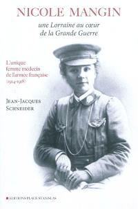 Nicole Mangin, une Lorraine au coeur de la Grande Guerre : l'unique femme médecin de l'armée française (1914-1918)