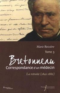 Bretonneau : correspondance d'un médecin. Volume 3, La retraite (1841-1862)