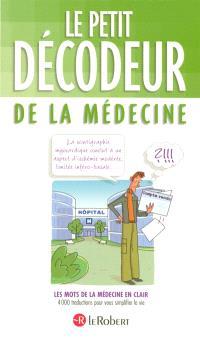 Le petit décodeur de la médecine : les mots de la médecine en clair, 4.000 traductions pour vous simplifier la vie
