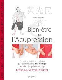 Le bien-être par l'acupression : prévenir et soigner les maladies par des techniques d'auto massage des points énergétiques du corps : dérivé de la médecine chinoise