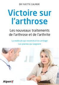 Victoire sur l'arthrose : les nouveaux traitements de l'arthrose et de l'arthrite : la molécule qui reconstruit le cartilage, les plantes qui soignent