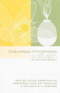 Guide pratique d'aromathérapie : la diffusion : mes 32 huiles essentielles préférées dans 62 formules à diffuser et à respirer