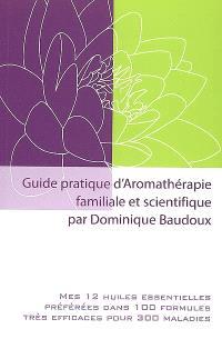Guide pratique d'aromathérapie familiale et scientifique : mes 12 huiles essentielles préférées dans 100 formules très efficaces pour 300 maladies