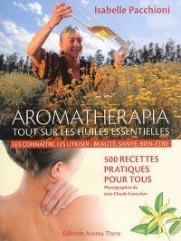 Aromatherapia : tout sur les huiles essentielles, les connaître, les utiliser, beauté, santé, bien-être : 500 recettes pratiques pour tous