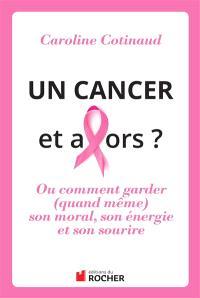 Un cancer, et alors ? ou Comment garder (quand même) son moral, son énergie et son sourire