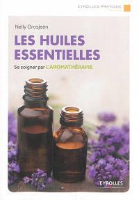 Les huiles essentielles : se soigner par l'aromathérapie