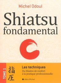 Shiatsu fondamental. Volume 1, Les techniques : du shiatsu de confort à la pratique professionnelle
