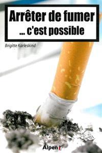 Arrêter de fumer... c'est possible : pour en finir véritablement avec le tabac