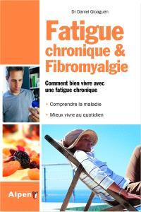 Fatigue chronique & fibromyalgie : comment bien vivre avec une fatigue chronique : comprendre la maladie, mieux vivre au quotidien