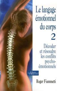 Le langage émotionnel du corps. Volume 2, Décoder et résoudre les conflits psycho-émotionnels