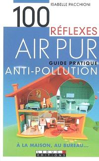 100 réflexes air pur : guide pratique antipollution à la maison, au bureau...