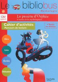 La passion d'Orphée et autres récits mythologiques, CM cycle 3 : cahier d'activités, parcours de lecture