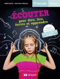 Ecouter pour dire, lire, écrire et apprendre, français 5-8 ans : guide méthodologique : avec CD audio et documents reproductibles