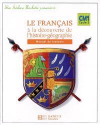 Le français à la découverte de l'histoire-géographie, CM1 cycle 3 : manuel de français