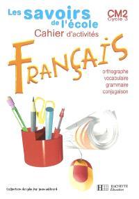 Cahier d'activités français, CM2 cycle 3 : grammaire, orthographe, vocabulaire, conjugaison : nouveau programme
