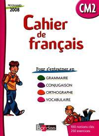 Cahier de français CM2 : cahier d'exercices : grammaire, conjugaison, orthographe, vocabulaire, programme 2008