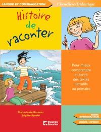 Histoire de raconter  : pour mieux comprendre et écrire des textes narratifs au primaire