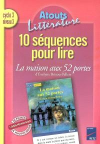 10 séquences pour lire La maison aux 52 portes d'Évelyne Brisou-Pellen, cycle 3, niveau 3 : 26 fiches à photocopier, 1 guide pédagogique