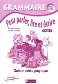 Grammaire CM1-CM2, pour parler, lire et écrire, cycle 3 : guide pédagogique