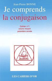 Je comprends la conjugaison : cahier n°1, cours moyen première année : avec corrigé des exercices