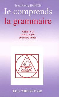 Je comprends la grammaire : cahier n°3, cours moyen première année : avec corrigé des exercices