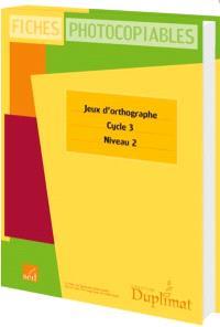 Jeux d'orthographe, cycle 3, niveau 2 : fiches photocopiables