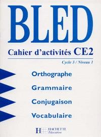 Bled CE2, cycle 3 niveau 1 : orthographe, grammaire, conjugaison, vocabulaire : cahier d'activités