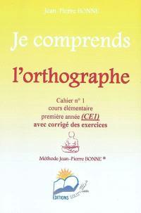 Je comprends l'orthographe : cahier n°1, cours élémentaire, première année (CE1) : avec corrigé des exercices