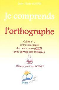 Je comprends l'orthographe : cahier n°2, cours élémentaire, deuxième année (CE2) : avec corrigé des exercices