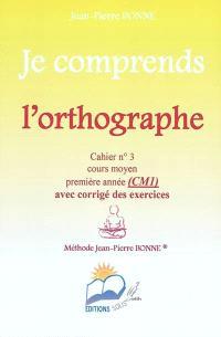 Je comprends l'orthographe : cahier n°3, cours moyen, première année (CM1) : avec corrigé des exercices