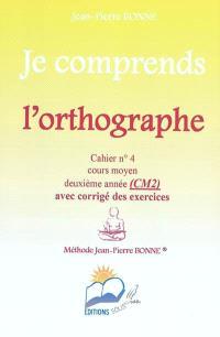 Je comprends l'orthographe : cahier n°4, cours moyen, deuxième année (CM2) : avec corrigé des exercices