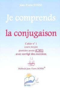 Je comprends la conjugaison : cahier n°1, cours moyen, première année (CM1) : avec corrigé des exercices
