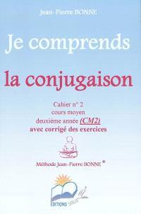 Je comprends la conjugaison : cahier n°2, cours moyen, deuxième année (CM2) : avec corrigé des exercices