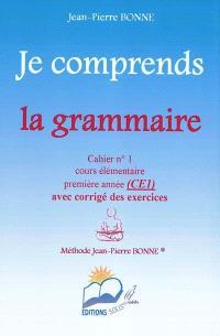 Je comprends la grammaire : cahier n°1, cours élémentaire, première année (CE1) : avec corrigé des exercices