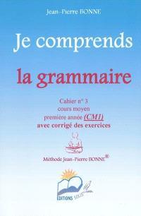 Je comprends la grammaire : cahier n°3, cours moyen, première année (CM1) : avec corrigé des exercices