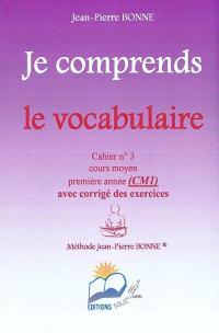 Je comprends le vocabulaire : cahier n°3, cours moyen, première année (CM1) : avec corrigé des exercices