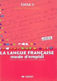 La langue française, mode d'emploi, cycle 3 : observation réfléchie de la langue
