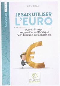 Je sais utiliser l'euro : apprentissage progressif et méthodique de l'utilisation de la monnaie : cycle 3