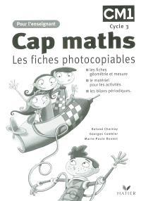 Cap maths CM1, cycle 3 : les fiches photocopiables : les fiches géométrie et mesure, le matériel pour les activités, les bilans périodiques