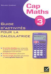 Cap maths, cycle 3 : Guide d'activités pour la calculatrice : conforme au socle commun et aux nouveaux programmes