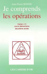 Je comprends les opérations : cahier n°2, cours élémentaire deuxième année : avec corrigé des exercices