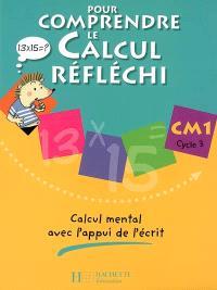 Pour comprendre le calcul réfléchi, CM1 cycle 3 : calcul mental avec l'appui de l'écrit : cahier de l'élève