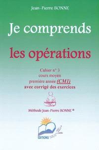 Je comprends les opérations : cahier n°3, cours moyen, première année (CM1) : avec corrigé des exercices