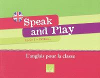 Speak and play : cycle 3, niveau 1 : l'anglais pour la classe