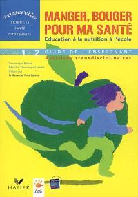 Manger, bouger pour ma santé : l'éducation à la nutrition à l'école : activités transdicplinaires cycles 1 et 2, guide de l'enseignant