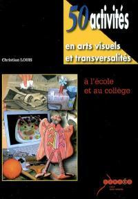 50 activités en arts visuels et transversalités à l'école et au collège