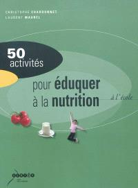 50 activités pour éduquer à la nutrition à l'école : alimentation et activité physique à l'école